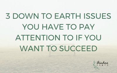 3 down-to-earth issues you have to pay attention to if you want to succeed