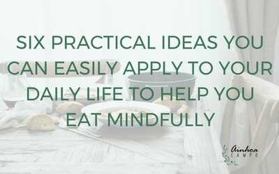 Six practical ideas you can easily apply to your daily life to help you eat mindfully